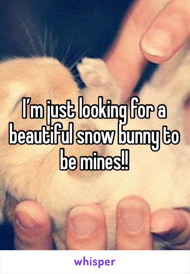 I'm just looking for a beautiful snow bunny to be mines!!