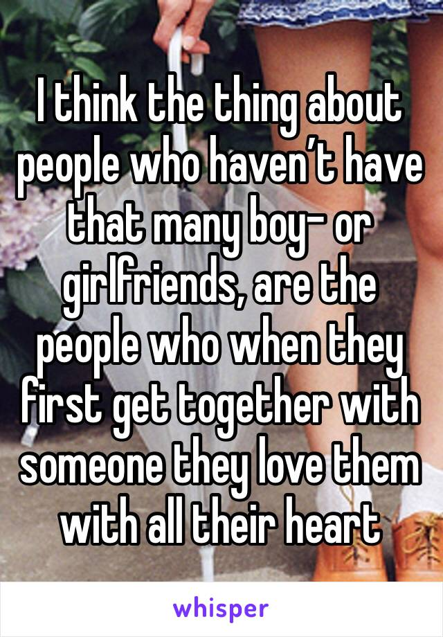 I think the thing about people who haven't have that many boy- or girlfriends, are the people who when they first get together with someone they love them with all their heart