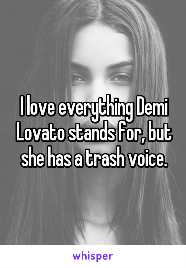 I love everything Demi Lovato stands for, but she has a trash voice.
