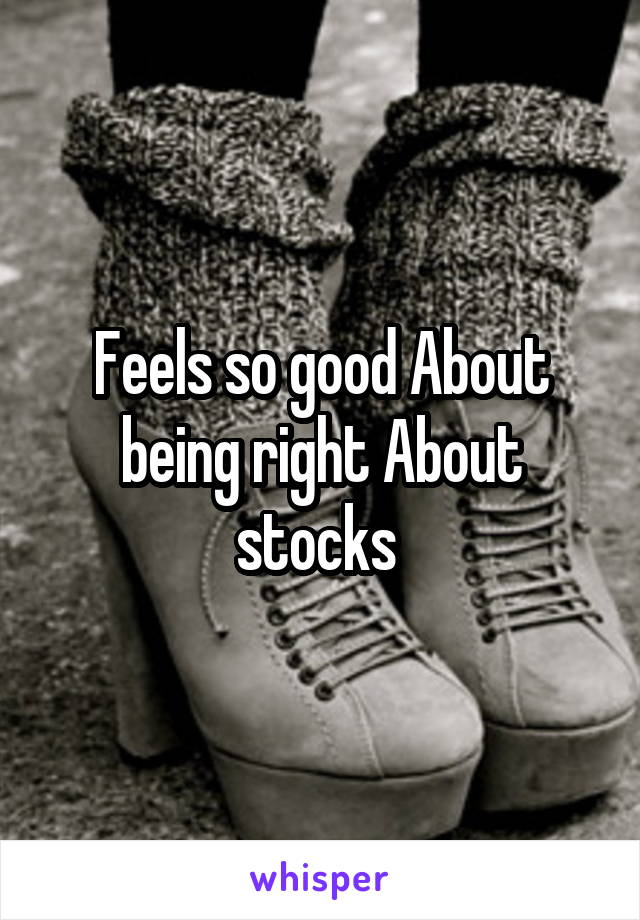 Feels so good About being right About stocks