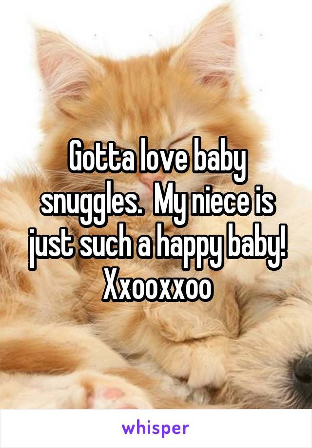 Gotta love baby snuggles.  My niece is just such a happy baby! Xxooxxoo