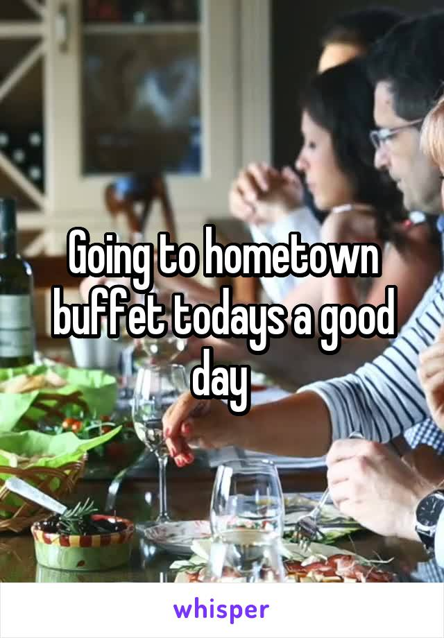 Going to hometown buffet todays a good day