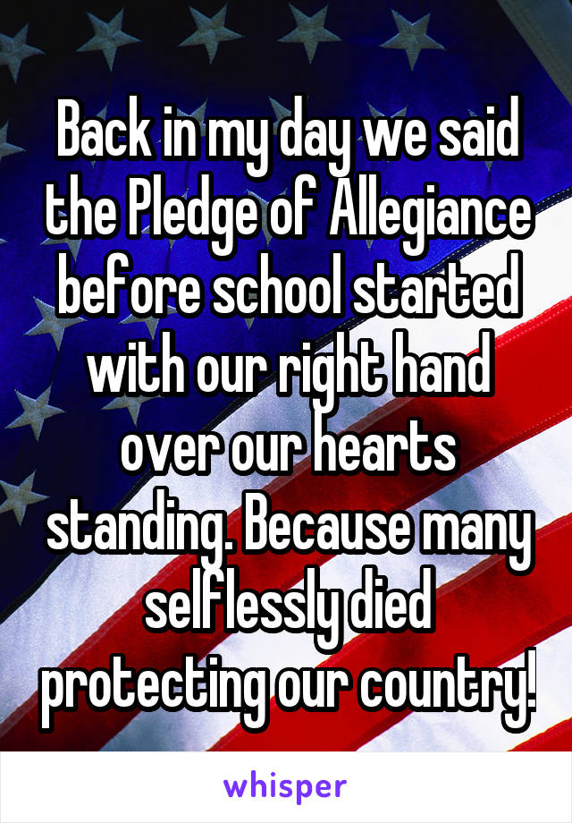 Back in my day we said the Pledge of Allegiance before school started with our right hand over our hearts standing. Because many selflessly died protecting our country!