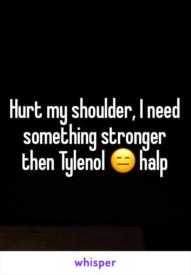 Hurt my shoulder, I need something stronger then Tylenol 😑 halp