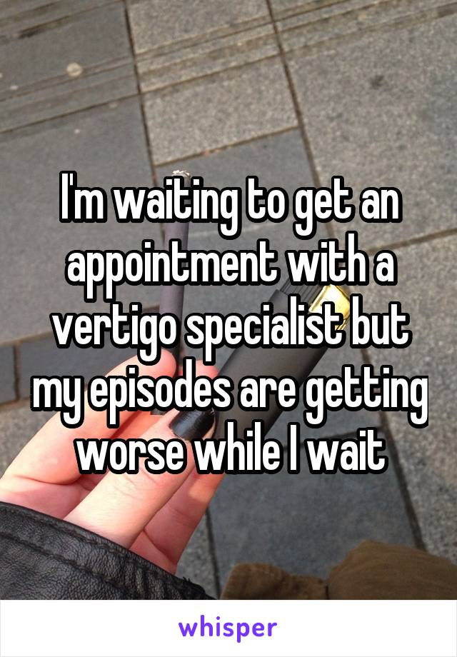 I'm waiting to get an appointment with a vertigo specialist but my episodes are getting worse while I wait