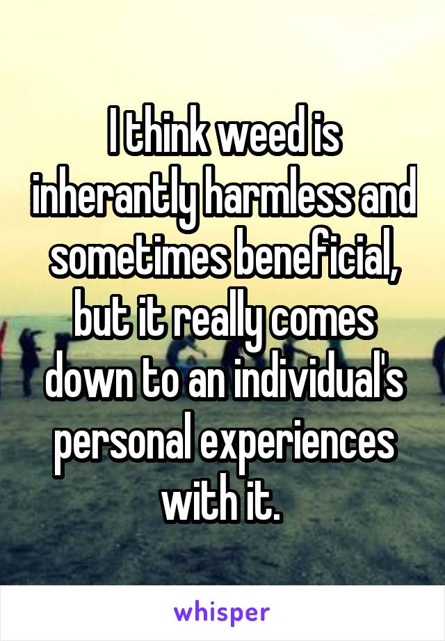 I think weed is inherantly harmless and sometimes beneficial, but it really comes down to an individual's personal experiences with it.
