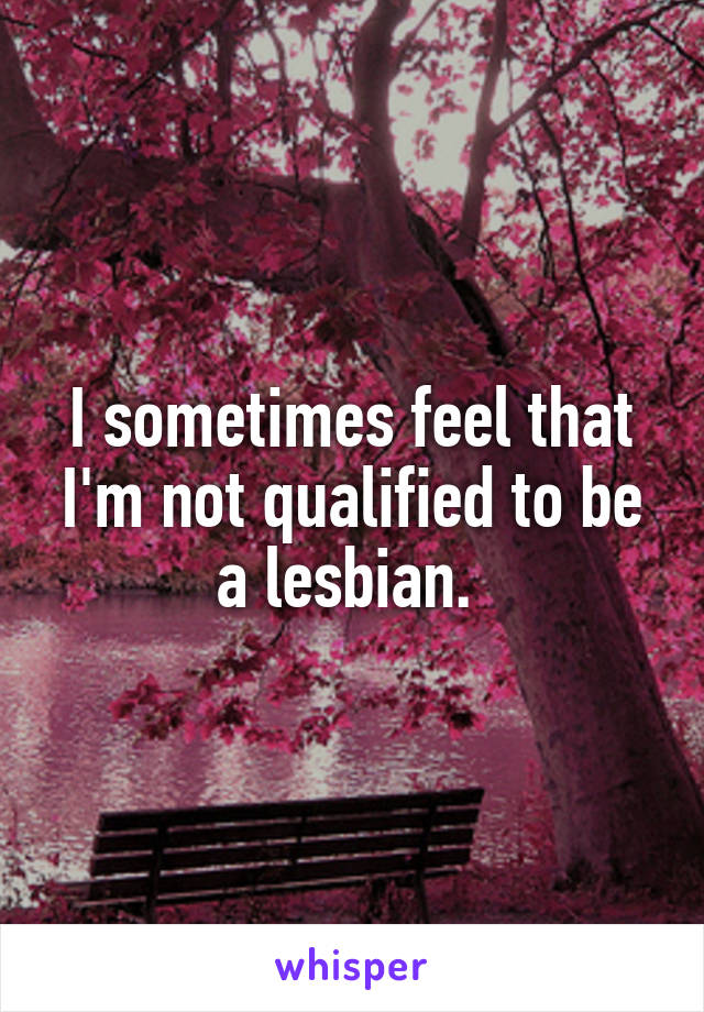 I sometimes feel that I'm not qualified to be a lesbian.