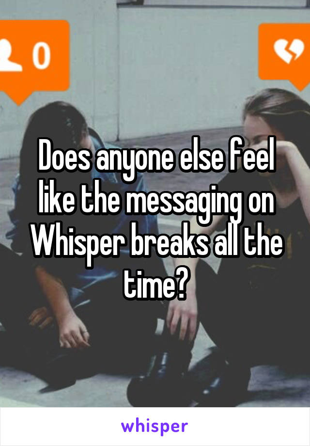 Does anyone else feel like the messaging on Whisper breaks all the time?