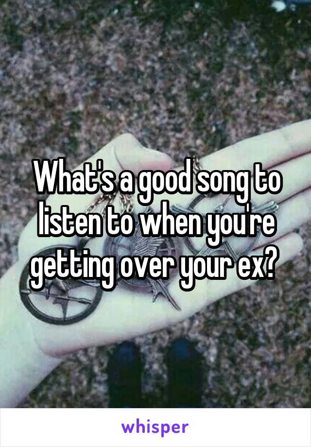 What's a good song to listen to when you're getting over your ex?