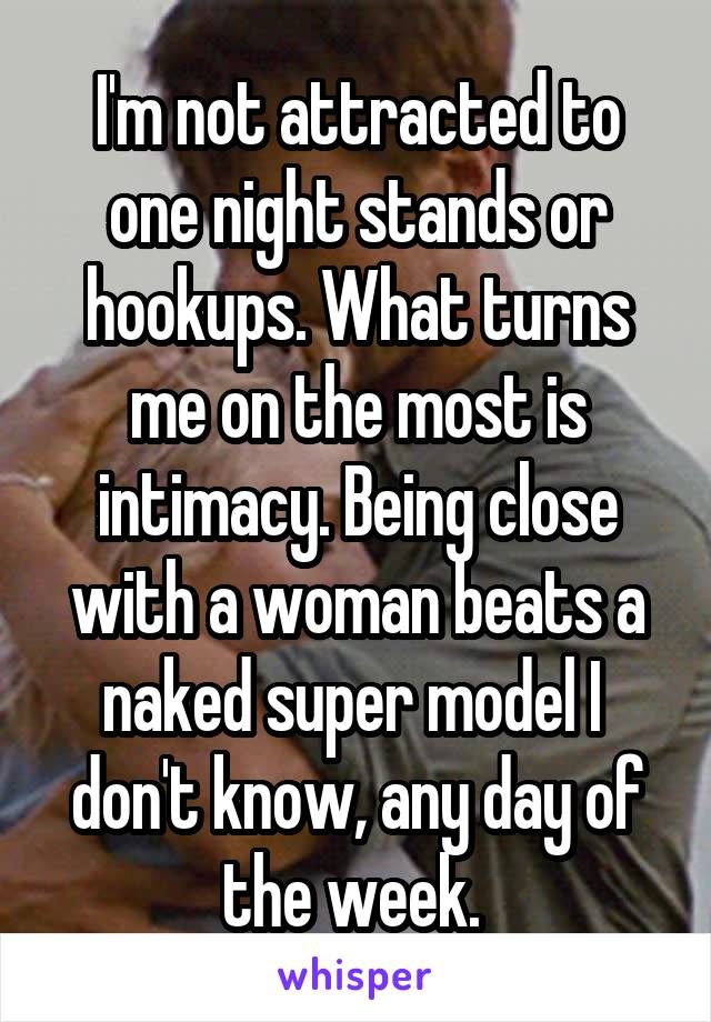 I'm not attracted to one night stands or hookups. What turns me on the most is intimacy. Being close with a woman beats a naked super model I  don't know, any day of the week.