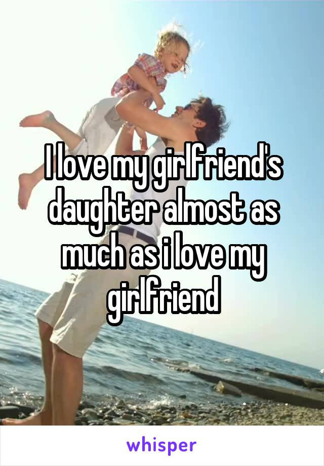 I love my girlfriend's daughter almost as much as i love my girlfriend