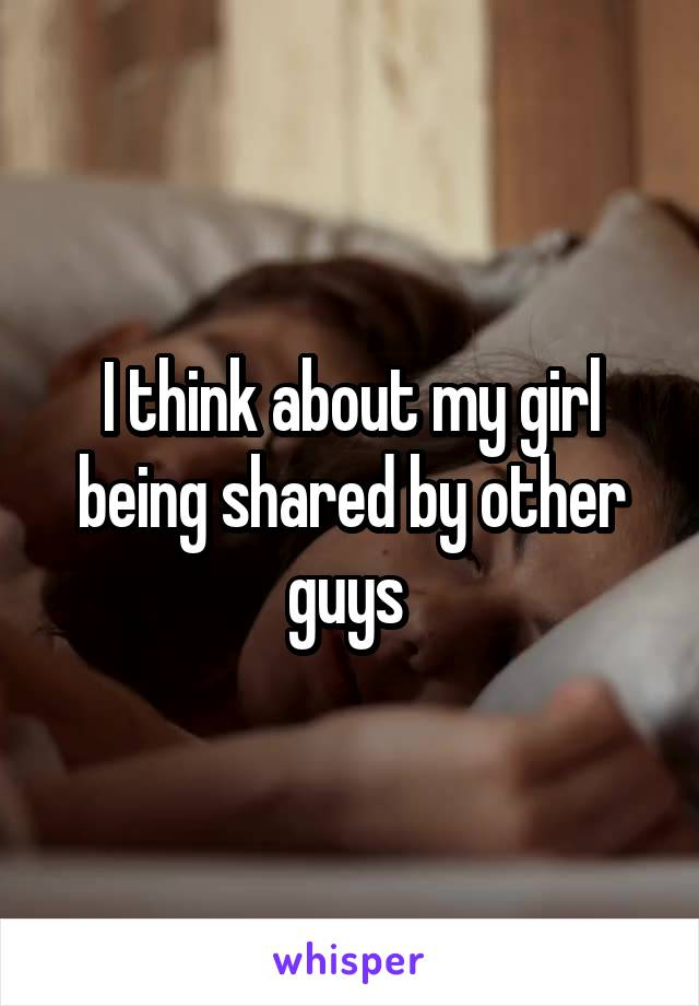 I think about my girl being shared by other guys