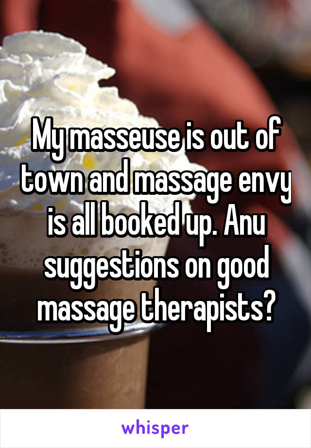 My masseuse is out of town and massage envy is all booked up. Anu suggestions on good massage therapists?