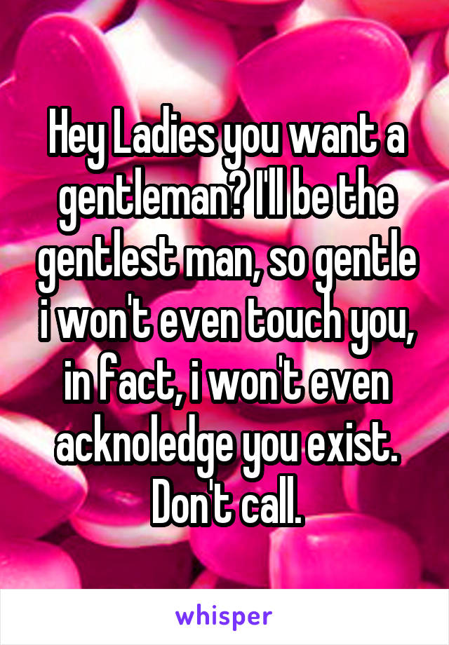 Hey Ladies you want a gentleman? I'll be the gentlest man, so gentle i won't even touch you, in fact, i won't even acknoledge you exist. Don't call.