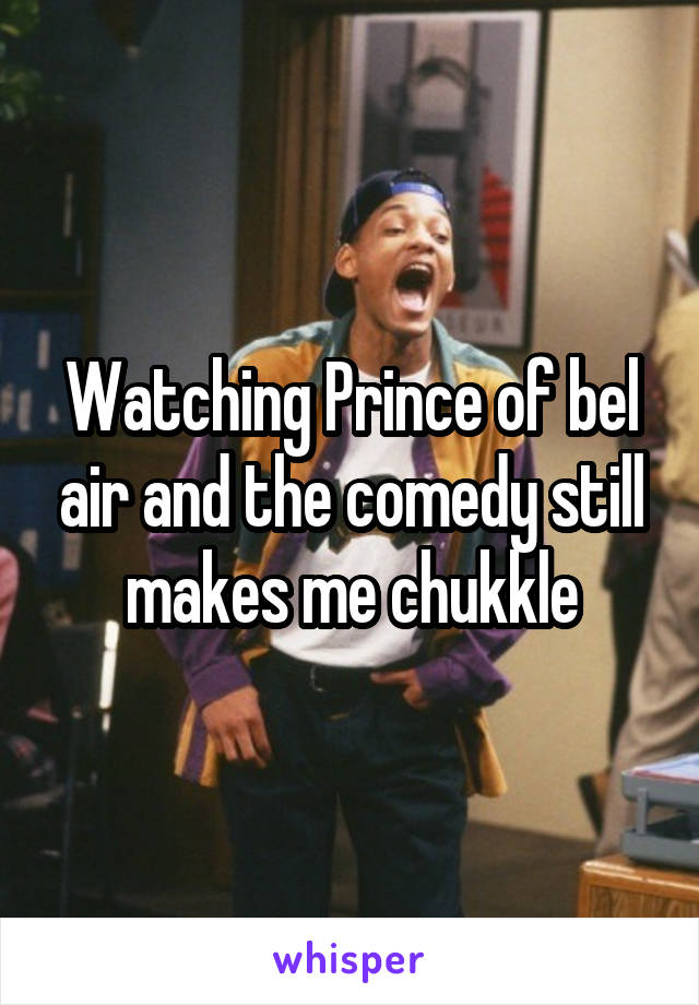 Watching Prince of bel air and the comedy still makes me chukkle