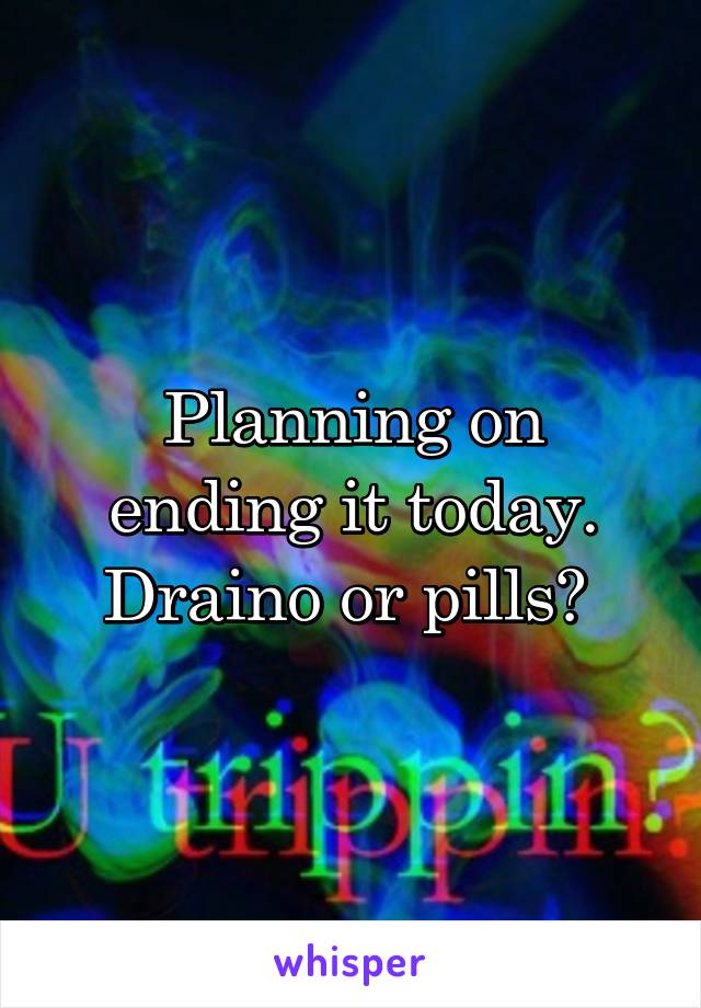 Planning on ending it today. Draino or pills?