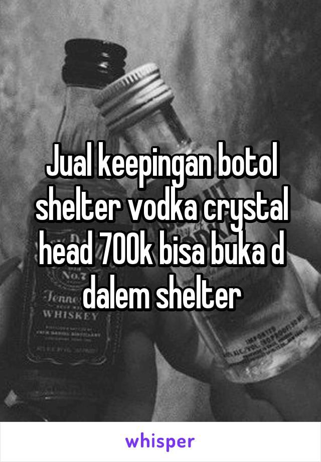 Jual keepingan botol shelter vodka crystal head 700k bisa buka d dalem shelter
