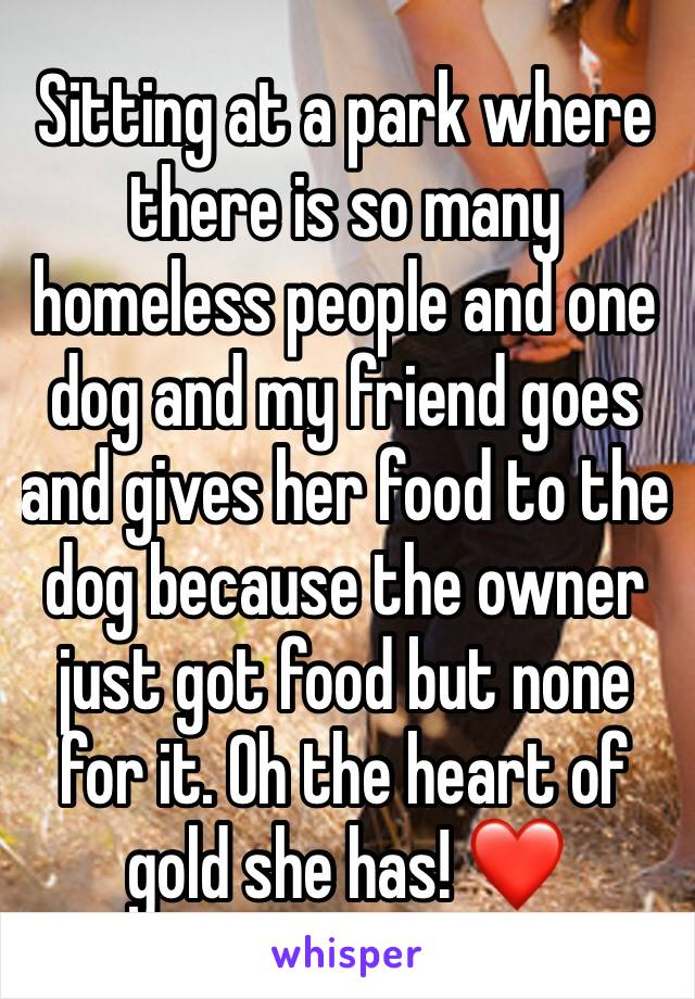 Sitting at a park where there is so many homeless people and one dog and my friend goes and gives her food to the dog because the owner just got food but none for it. Oh the heart of gold she has! ❤️