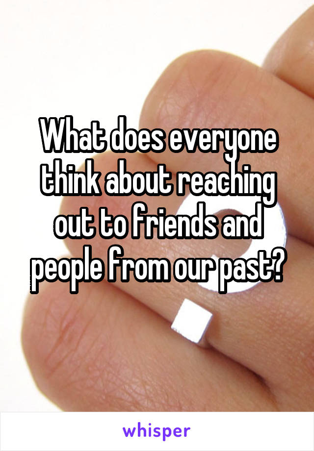 What does everyone think about reaching out to friends and people from our past?