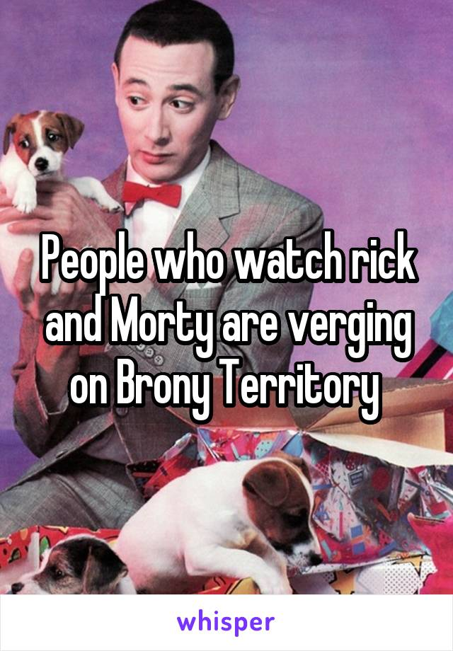 People who watch rick and Morty are verging on Brony Territory