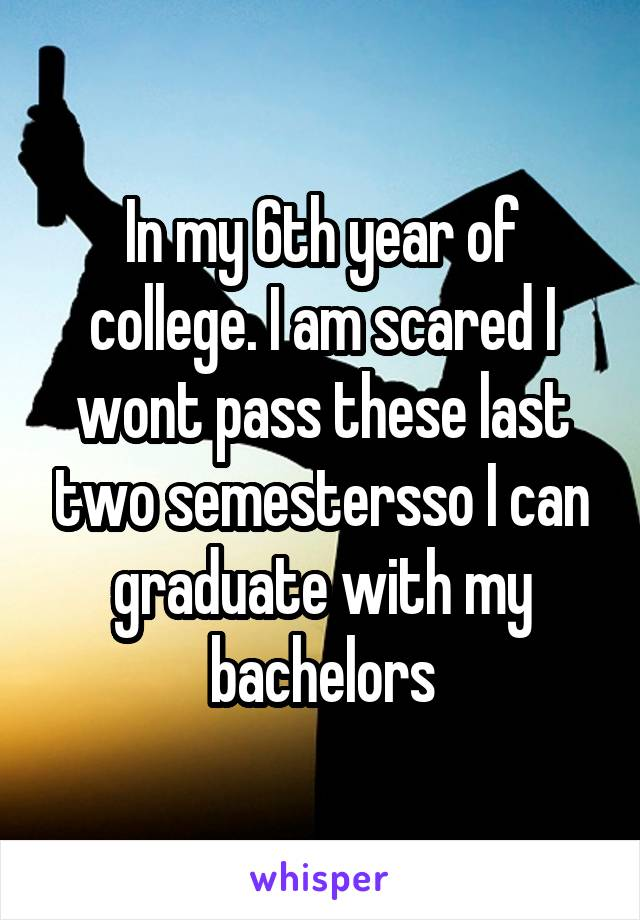 In my 6th year of college. I am scared I wont pass these last two semestersso I can graduate with my bachelors
