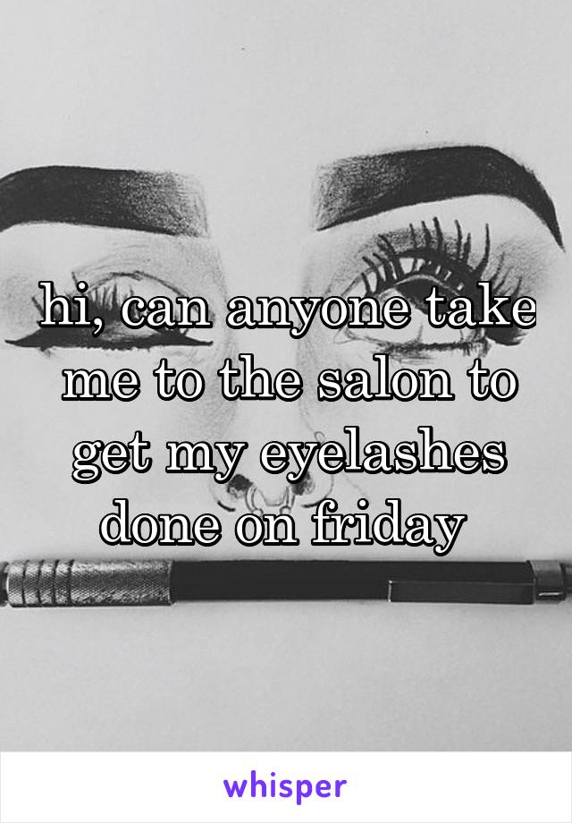 hi, can anyone take me to the salon to get my eyelashes done on friday
