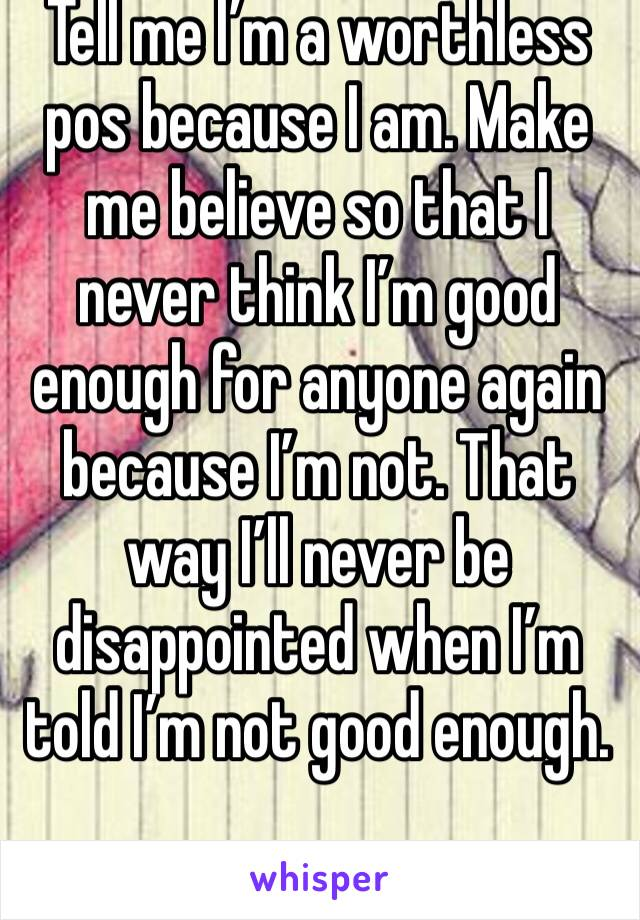 Tell me I'm a worthless pos because I am. Make me believe so that I never think I'm good enough for anyone again because I'm not. That way I'll never be disappointed when I'm told I'm not good enough.