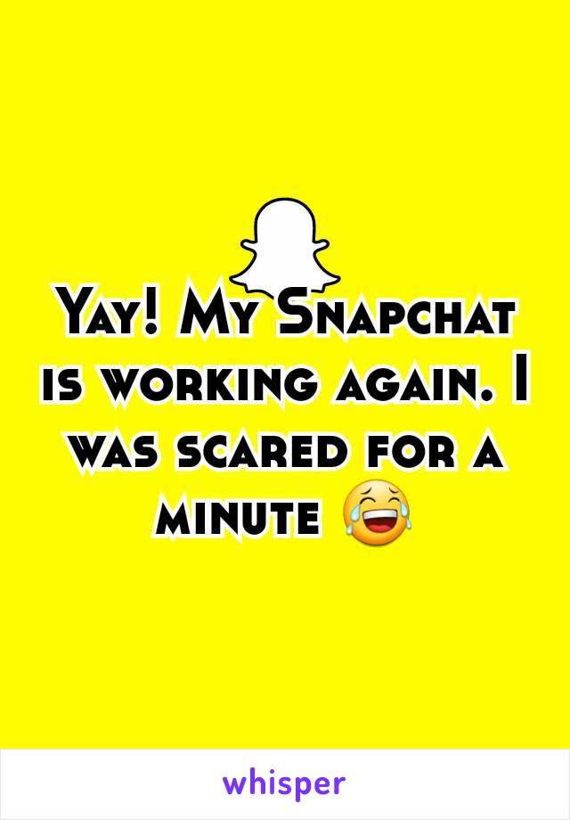 Yay! My Snapchat is working again. I was scared for a minute 😂
