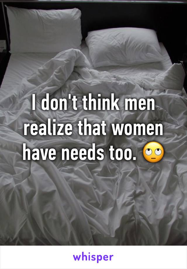 I don't think men realize that women have needs too. 🙄