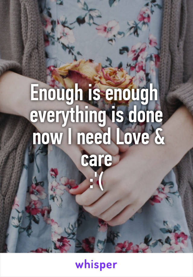 Enough is enough  everything is done  now I need Love & care :'(