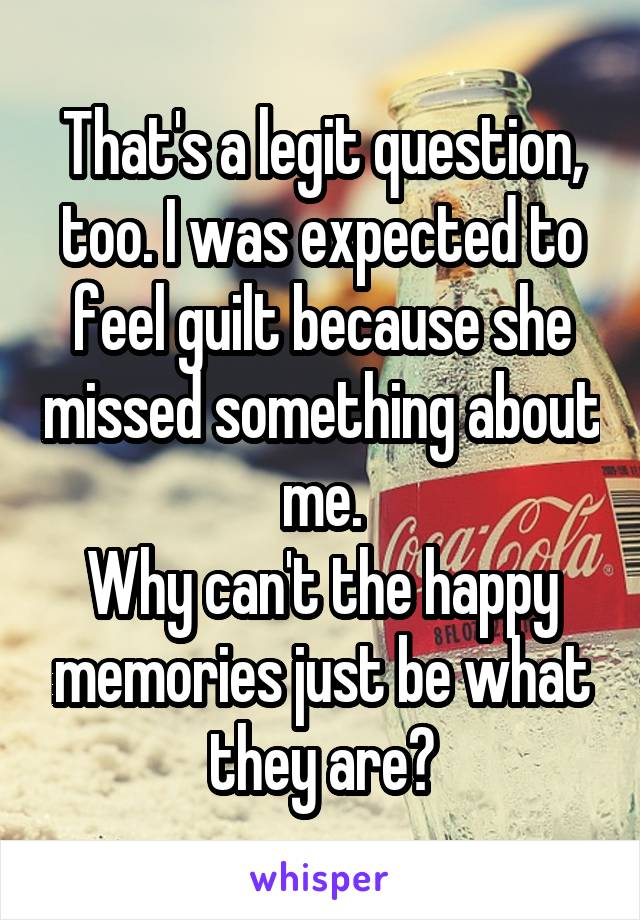 That's a legit question, too. I was expected to feel guilt because she missed something about me. Why can't the happy memories just be what they are?