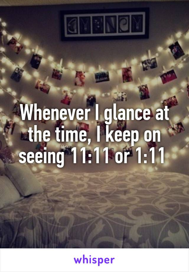 Whenever I glance at the time, I keep on seeing 11:11 or 1:11