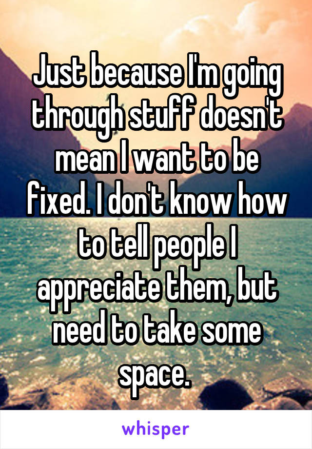 Just because I'm going through stuff doesn't mean I want to be fixed. I don't know how to tell people I appreciate them, but need to take some space.