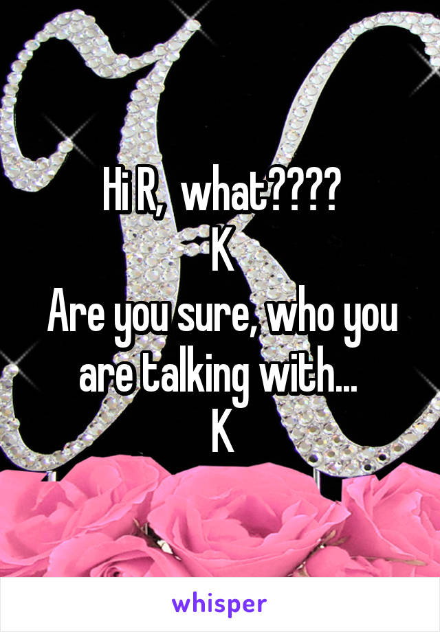 Hi R,  what???? K Are you sure, who you are talking with...  K