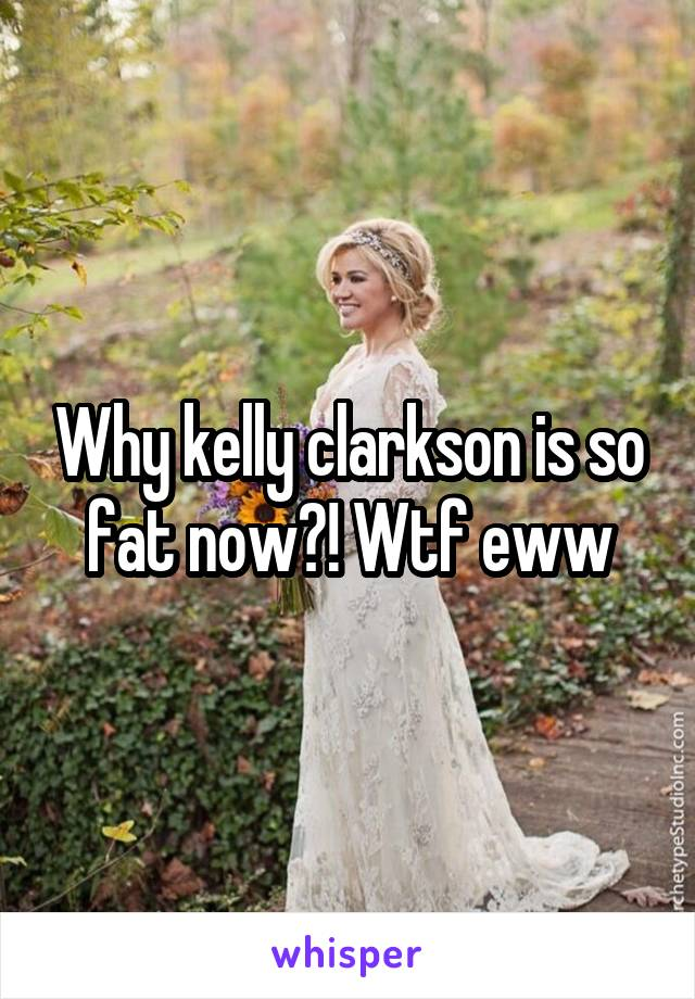 Why kelly clarkson is so fat now?! Wtf eww