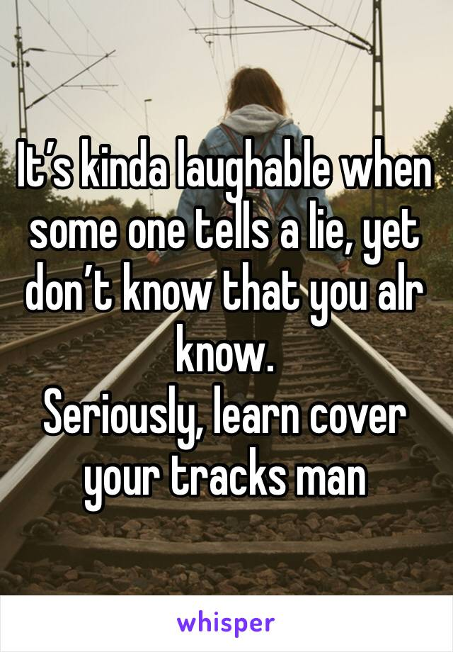 It's kinda laughable when some one tells a lie, yet don't know that you alr know.  Seriously, learn cover your tracks man