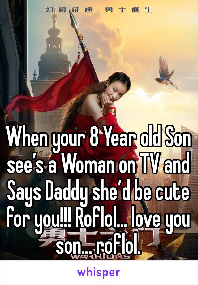 When your 8 Year old Son see's a Woman on TV and Says Daddy she'd be cute for you!!! Roflol... love you son... roflol.