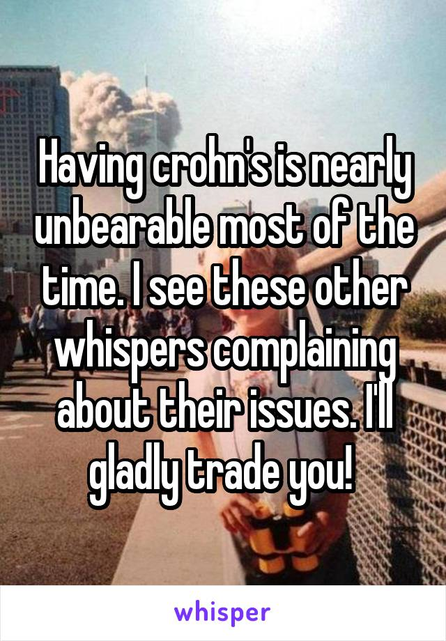 Having crohn's is nearly unbearable most of the time. I see these other whispers complaining about their issues. I'll gladly trade you!