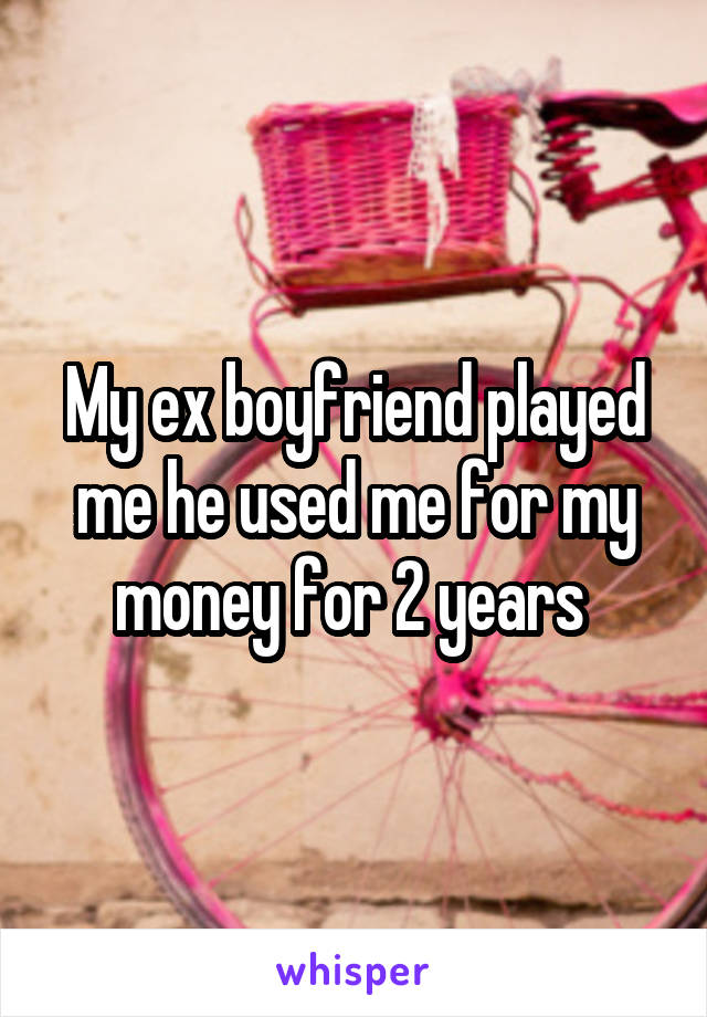 My ex boyfriend played me he used me for my money for 2 years