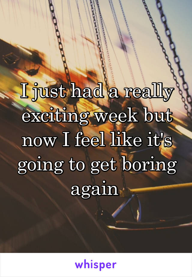 I just had a really exciting week but now I feel like it's going to get boring again