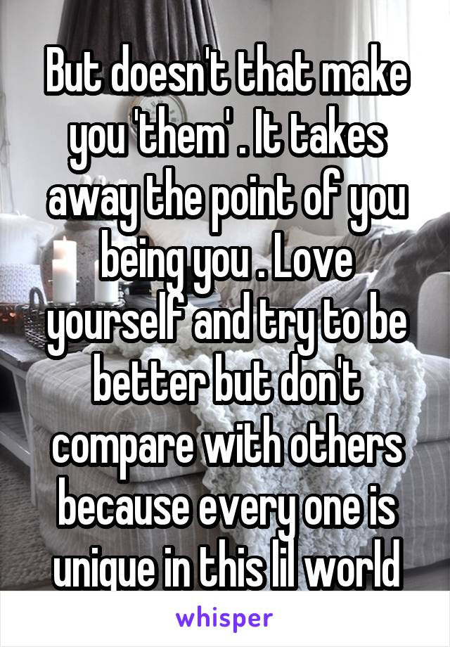 But doesn't that make you 'them' . It takes away the point of you being you . Love yourself and try to be better but don't compare with others because every one is unique in this lil world