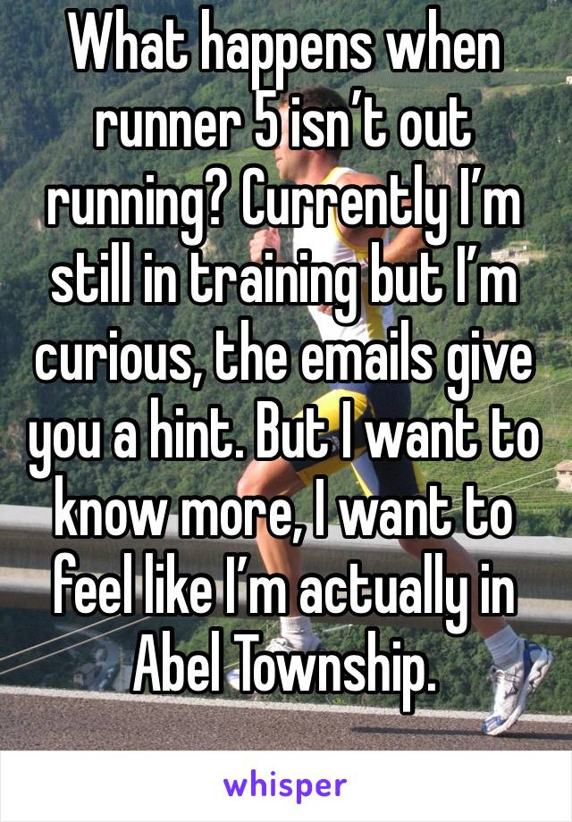 What happens when runner 5 isn't out running? Currently I'm still in training but I'm curious, the emails give you a hint. But I want to know more, I want to feel like I'm actually in Abel Township.