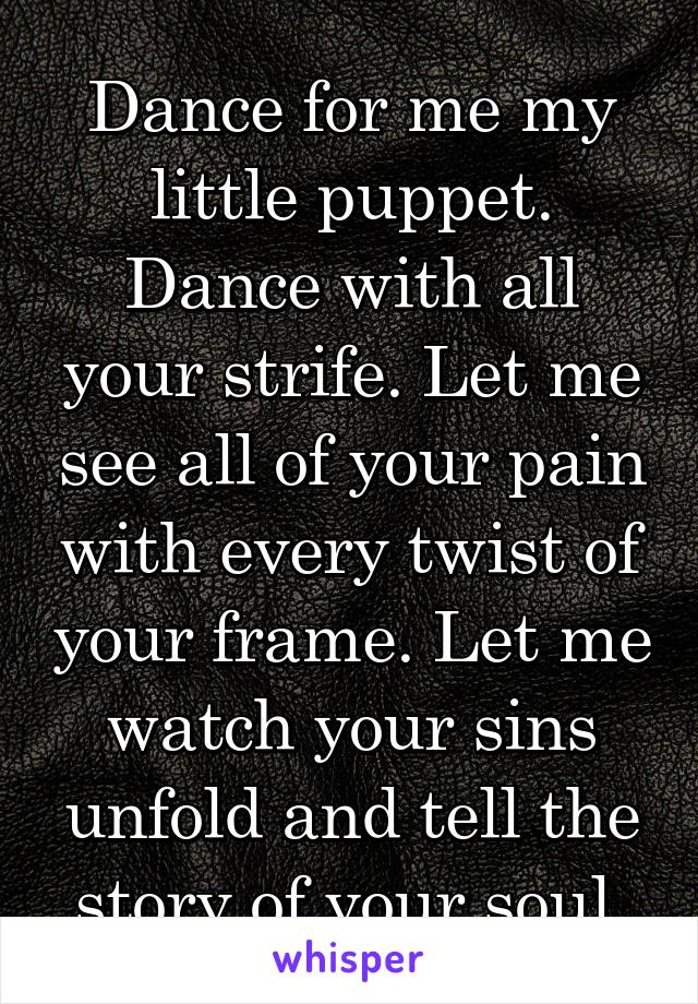 Dance for me my little puppet. Dance with all your strife. Let me see all of your pain with every twist of your frame. Let me watch your sins unfold and tell the story of your soul.