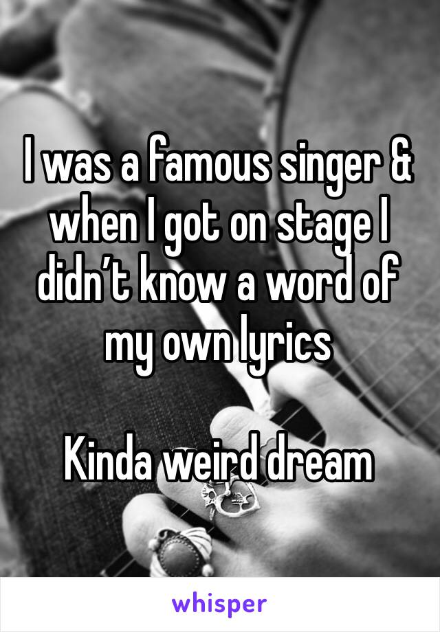 I was a famous singer & when I got on stage I didn't know a word of my own lyrics  Kinda weird dream