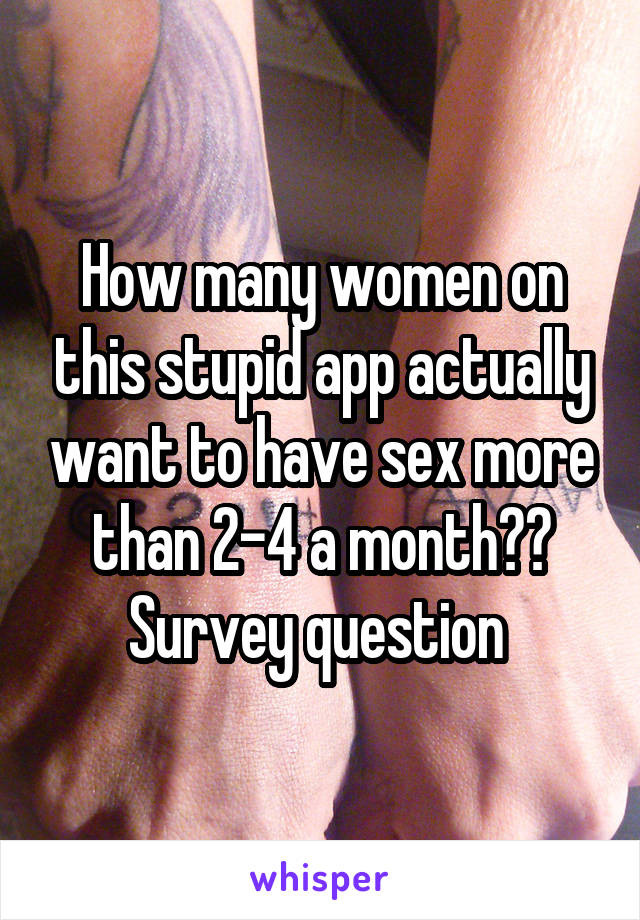 How many women on this stupid app actually want to have sex more than 2-4 a month?? Survey question