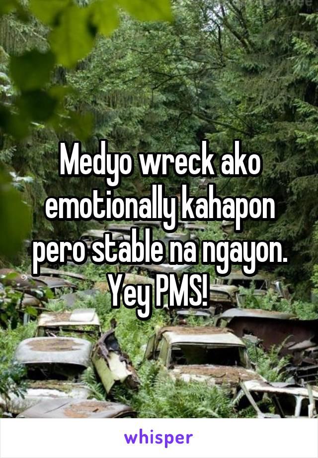 Medyo wreck ako emotionally kahapon pero stable na ngayon. Yey PMS!