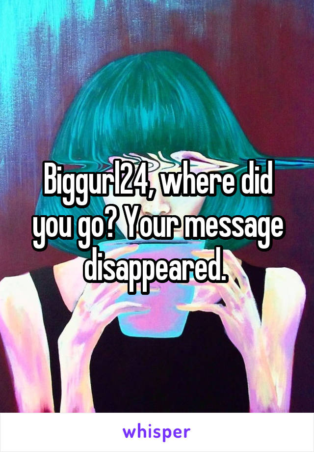 Biggurl24, where did you go? Your message disappeared.