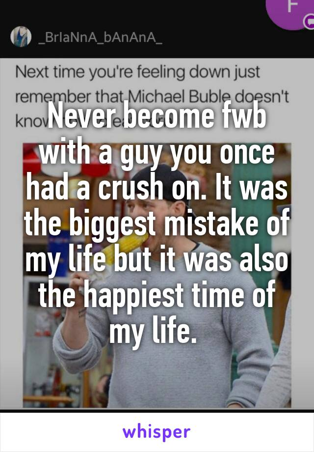 Never become fwb with a guy you once had a crush on. It was the biggest mistake of my life but it was also the happiest time of my life.