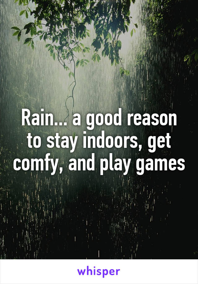 Rain... a good reason to stay indoors, get comfy, and play games