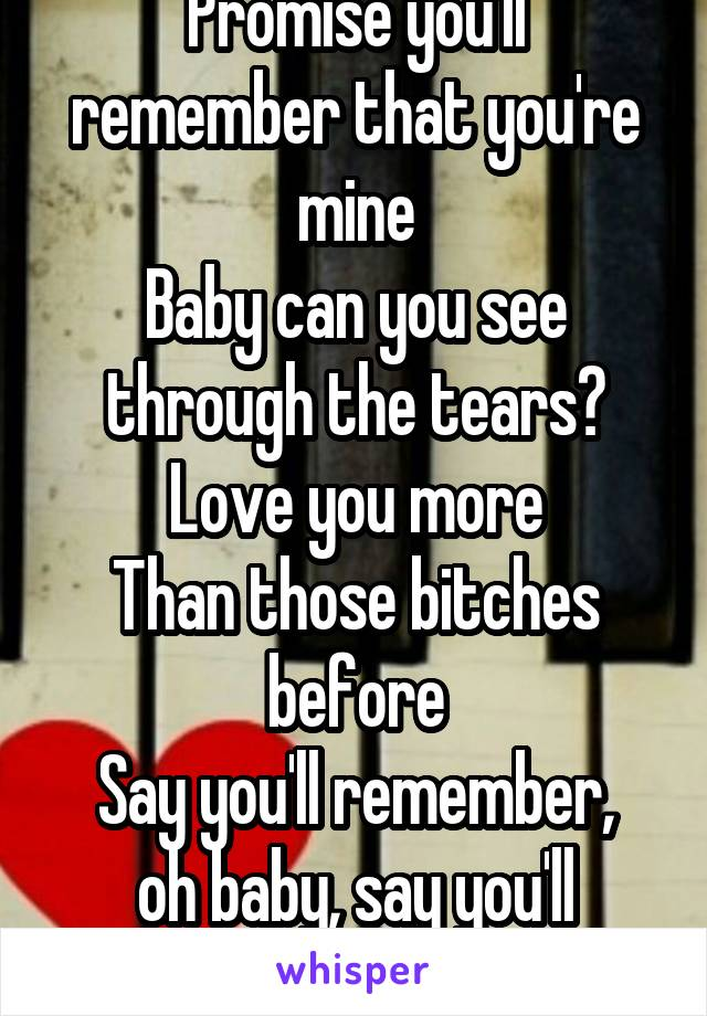 Promise you'll remember that you're mine Baby can you see through the tears? Love you more Than those bitches before Say you'll remember, oh baby, say you'll remember oh baby ooh